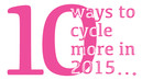 10 ways to cycle more in 2015