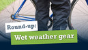 Round Up: Wet weather gear